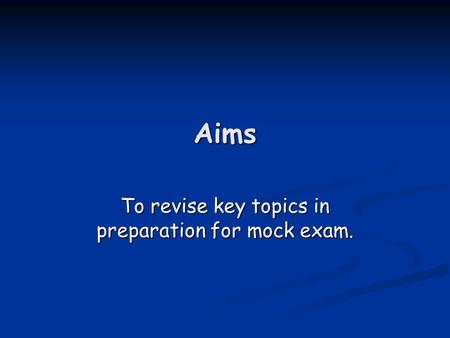 Aims To revise key topics in preparation for mock exam.