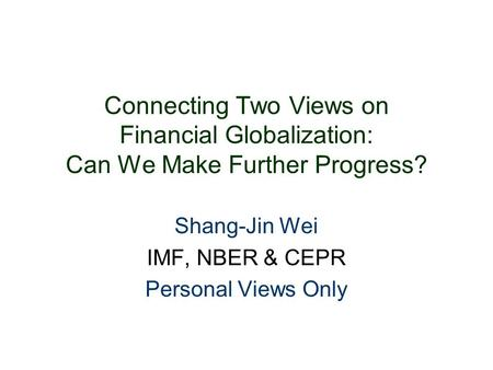 Connecting Two Views on Financial Globalization: Can We Make Further Progress? Shang-Jin Wei IMF, NBER & CEPR Personal Views Only.