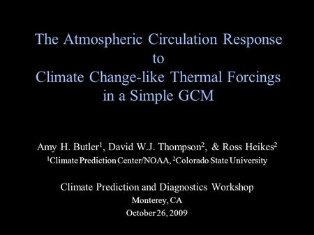 The Atmospheric Circulation Response to Climate Change-like Thermal Forcings in a Simple GCM Amy H. Butler 1, David W.J. Thompson 2, & Ross Heikes 2 1.