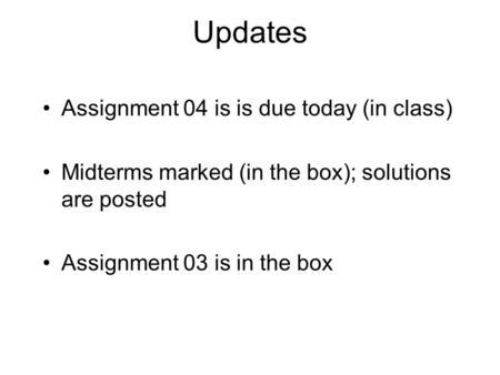 Updates Assignment 04 is is due today (in class) Midterms marked (in the box); solutions are posted Assignment 03 is in the box.