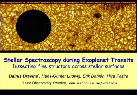 Stellar Spectroscopy during Exoplanet Transits Dissecting fine structure across stellar surfaces Dainis Dravins *, Hans-Günter Ludwig, Erik Dahlén, Hiva.