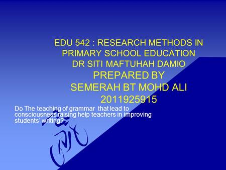 EDU 542 : RESEARCH METHODS IN PRIMARY SCHOOL EDUCATION DR SITI MAFTUHAH DAMIO PREPARED BY SEMERAH BT MOHD ALI 2011925915 Do The teaching of grammar that.