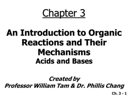 Created by Professor William Tam & Dr. Phillis Chang Ch. 3 - 1 Chapter 3 An Introduction to Organic Reactions and Their Mechanisms Acids and Bases.