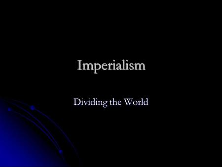 Imperialism Dividing the World. Imperialism Defined Defined The control of a stronger or more powerful nation/country over a weaker region or country.