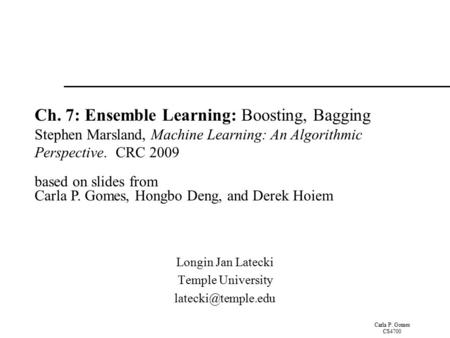 Carla P. Gomes CS4700 Ch. 7: Ensemble Learning: Boosting, Bagging Stephen Marsland, Machine Learning: An Algorithmic Perspective. CRC 2009 based on slides.