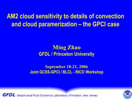 GFDL Geophysical Fluid Dynamics GFDL Geophysical Fluid Dynamics Laboratory, Princeton, New Jersey AM2 cloud sensitivity to details of convection and cloud.