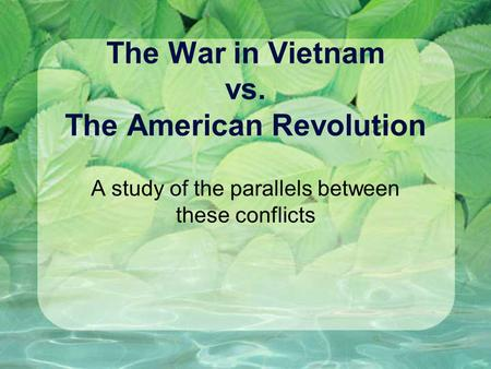 The War in Vietnam vs. The American Revolution A study of the parallels between these conflicts.