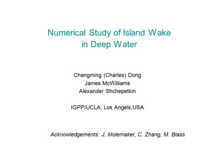 Numerical Study of Island Wake in Deep Water Changming (Charles) Dong James McWilliams Alexander Shchepetkin IGPP/UCLA, Los Angels,USA Acknowledgements: