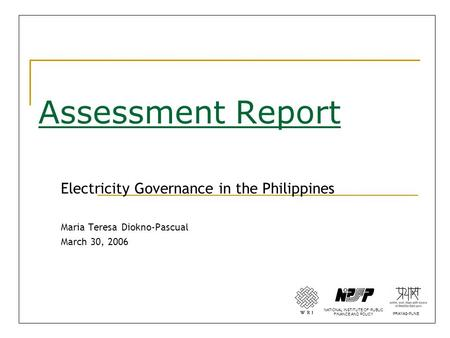 Assessment Report Electricity Governance in the Philippines Maria Teresa Diokno-Pascual March 30, 2006 NATIONAL INSTITUTE OF PUBLIC FINANCE AND POLICY.