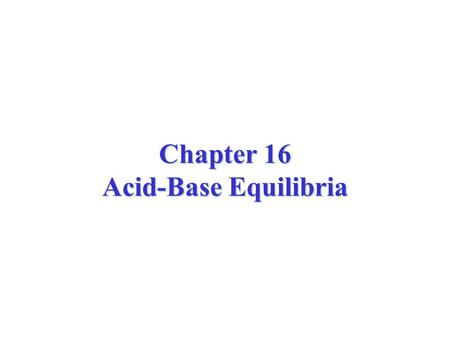 Chapter 16 Acid-Base Equilibria. The H + ion is a proton with no electrons. In water, the H + (aq) binds to water to form the H 3 O + (aq) ion, the hydronium.