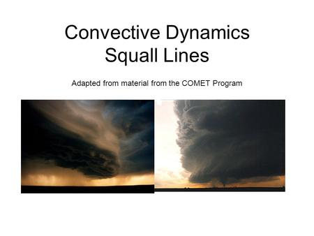 Convective Dynamics Squall Lines Adapted from material from the COMET Program.
