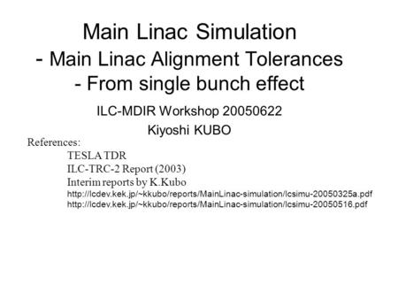 Main Linac Simulation - Main Linac Alignment Tolerances - From single bunch effect ILC-MDIR Workshop 20050622 Kiyoshi KUBO References: TESLA TDR ILC-TRC-2.