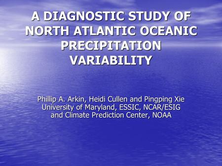 A DIAGNOSTIC STUDY OF NORTH ATLANTIC OCEANIC PRECIPITATION VARIABILITY Phillip A. Arkin, Heidi Cullen and Pingping Xie University of Maryland, ESSIC, NCAR/ESIG.