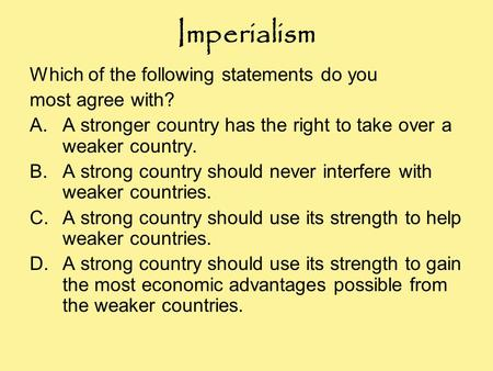 Imperialism Which of the following statements do you most agree with? A.A stronger country has the right to take over a weaker country. B.A strong country.