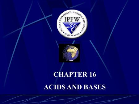CHAPTER 16 ACIDS AND BASES. I. INTRODUCTION A) The Oldest Theory is the Arrhenius Theory 1) You should be familiar with this one from your earlier chemistry.