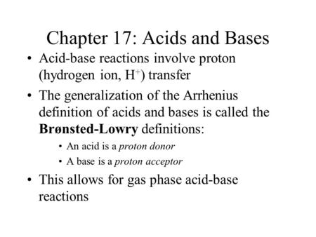 Chapter 17: Acids and Bases Acid-base reactions involve proton (hydrogen ion, H + ) transfer The generalization of the Arrhenius definition of acids and.
