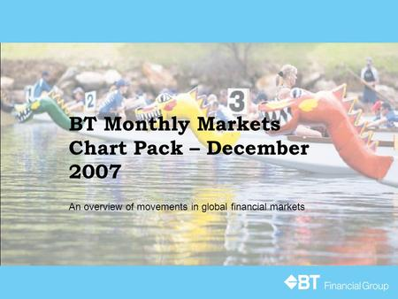 BT Monthly Markets Chart Pack – December 2007 An overview of movements in global financial markets.