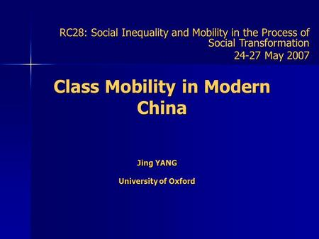 Class Mobility in Modern China Jing YANG University of Oxford RC28: Social Inequality and Mobility in the Process of Social Transformation 24-27 May 2007.