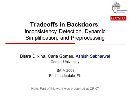 Tradeoffs in Backdoors: Inconsistency Detection, Dynamic Simplification, and Preprocessing Bistra Dilkina, Carla Gomes, Ashish Sabharwal Cornell University.
