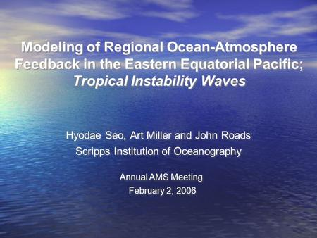 Modeling of Regional Ocean-Atmosphere Feedback in the Eastern Equatorial Pacific; Tropical Instability Waves Hyodae Seo, Art Miller and John Roads Scripps.