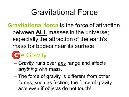 Gravitational Force Gravitational force is the force of attraction between ALL masses in the universe; especially the attraction of the earth's mass for.