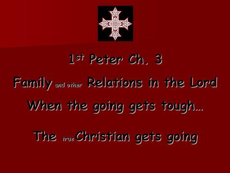 1 st Peter Ch. 3 Family and other Relations in the Lord When the going gets tough… The true Christian gets going.