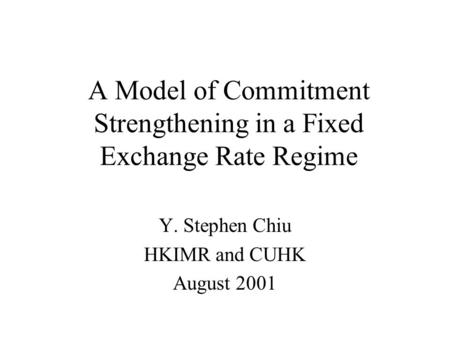 A Model of Commitment Strengthening in a Fixed Exchange Rate Regime Y. Stephen Chiu HKIMR and CUHK August 2001.