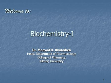 1 Biochemistry-I Dr. Moayad H. Khataibeh Head, Department of Pharmacology College of Pharmacy Alkharj University Welcome to: