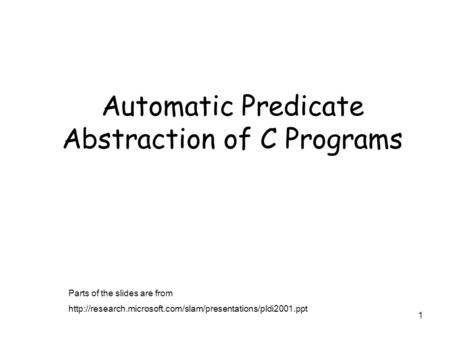 1 Automatic Predicate Abstraction of C Programs Parts of the slides are from
