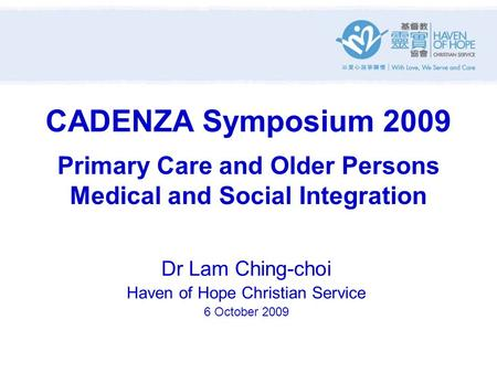 CADENZA Symposium 2009 Primary Care and Older Persons Medical and Social Integration Dr Lam Ching-choi Haven of Hope Christian Service 6 October 2009.