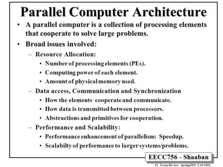EECC756 - Shaaban #1 Exam Review Spring2001 5-10-2001 Parallel Computer Architecture A parallel computer is a collection <strong>of</strong> processing elements that cooperate.