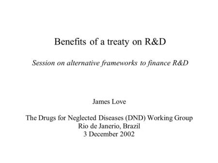 Benefits of a treaty on R&D Session on alternative frameworks to finance R&D James Love The Drugs for Neglected Diseases (DND) Working Group Rio de Janerio,