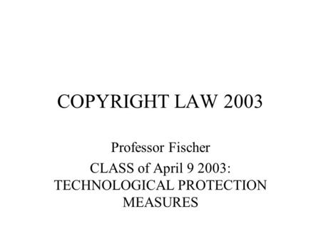 COPYRIGHT LAW 2003 Professor Fischer CLASS of April 9 2003: TECHNOLOGICAL PROTECTION MEASURES.