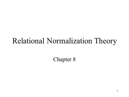 1 Relational Normalization Theory Chapter 8. 2 Limitations of E-R Designs Provides a set of guidelines, does not result in a unique database schema Normalization.