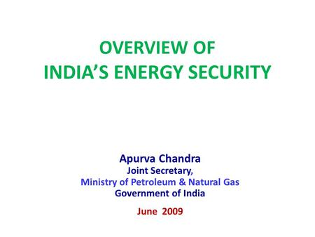OVERVIEW OF INDIA'S ENERGY SECURITY Apurva Chandra Joint Secretary, Ministry of Petroleum & Natural Gas Government of India June 2009.