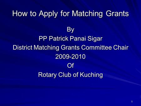 1 How to Apply for Matching Grants By PP Patrick Panai Sigar District Matching Grants Committee Chair 2009-2010Of Rotary Club of Kuching.