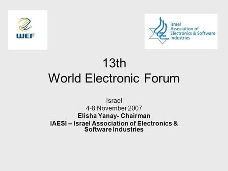 13th World Electronic Forum Israel 4-8 November 2007 Elisha Yanay- Chairman IAESI – Israel Association of Electronics & Software Industries.