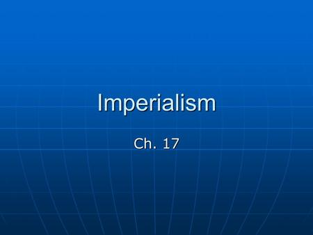 Imperialism Ch. 17 Imperialism Economic and political domination of a strong nation over other weaker nations Economic and political domination of a.