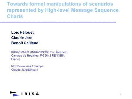 1 Towards formal manipulations of scenarios represented by High-level Message Sequence Charts Loïc Hélouet Claude Jard Benoît Caillaud IRISA/PAMPA (INRIA/CNRS/Univ.