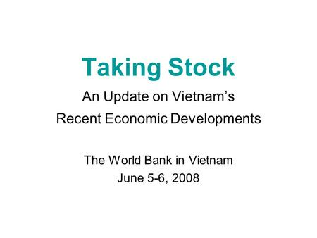 Taking Stock An Update on Vietnam's Recent Economic Developments The World Bank in Vietnam June 5-6, 2008.