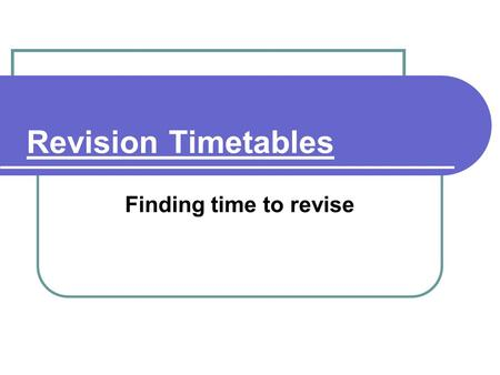 Revision Timetables Finding time to revise. Time management Managing Time You need to gain maximum benefit from your time. Find more time and use it efficiently.