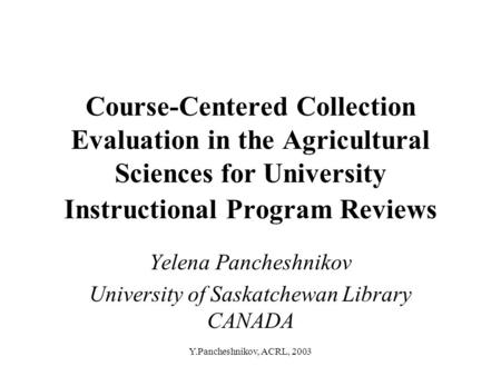 Y.Pancheshnikov, ACRL, 2003 Course-Centered Collection Evaluation in the Agricultural Sciences for University Instructional Program Reviews Yelena Pancheshnikov.