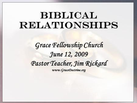 Biblical Relationships Grace Fellowship Church June 12, 2009 Pastor Teacher, Jim Rickard www.GraceDoctrine.org.