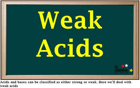 Weak Acids Acids and bases can be classified as either strong or weak. Here we'll deal with weak acids.