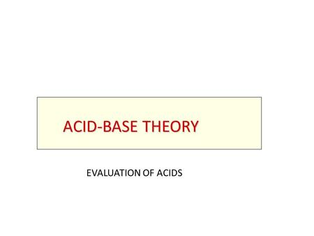 ACID-BASE THEORY EVALUATION OF ACIDS. REVIEW OF REVIEW OF MAJOR THEORIES.