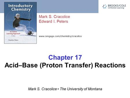 Mark S. Cracolice Edward I. Peters Mark S. Cracolice The University of Montana www.cengage.com/chemistry/cracolice Chapter 17 Acid–Base (Proton Transfer)