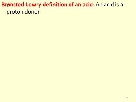 Brønsted-Lowry definition of an acid: An acid is a proton donor. 721.