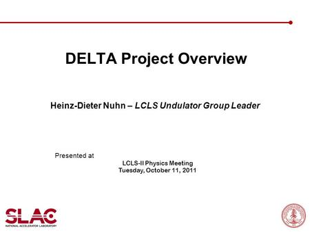 DELTA Project Overview Heinz-Dieter Nuhn – LCLS Undulator Group Leader Presented at LCLS-II Physics Meeting Tuesday, October 11, 2011.