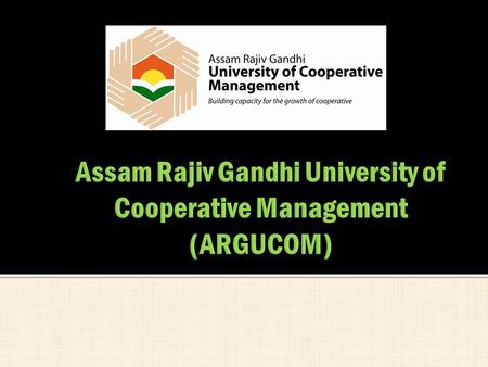  In 2010, Government of Assam in a landmark move decided to set up the first University of Cooperative Management in India.  'The Assam Rajiv Gandhi.