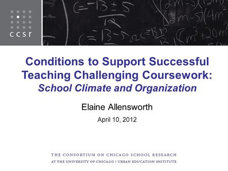 Conditions to Support Successful Teaching Challenging Coursework: School Climate and Organization Elaine Allensworth April 10, 2012.